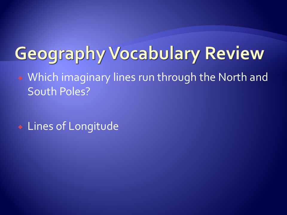 Which imaginary lines run through the North and South Poles?  Lines of Longitude
