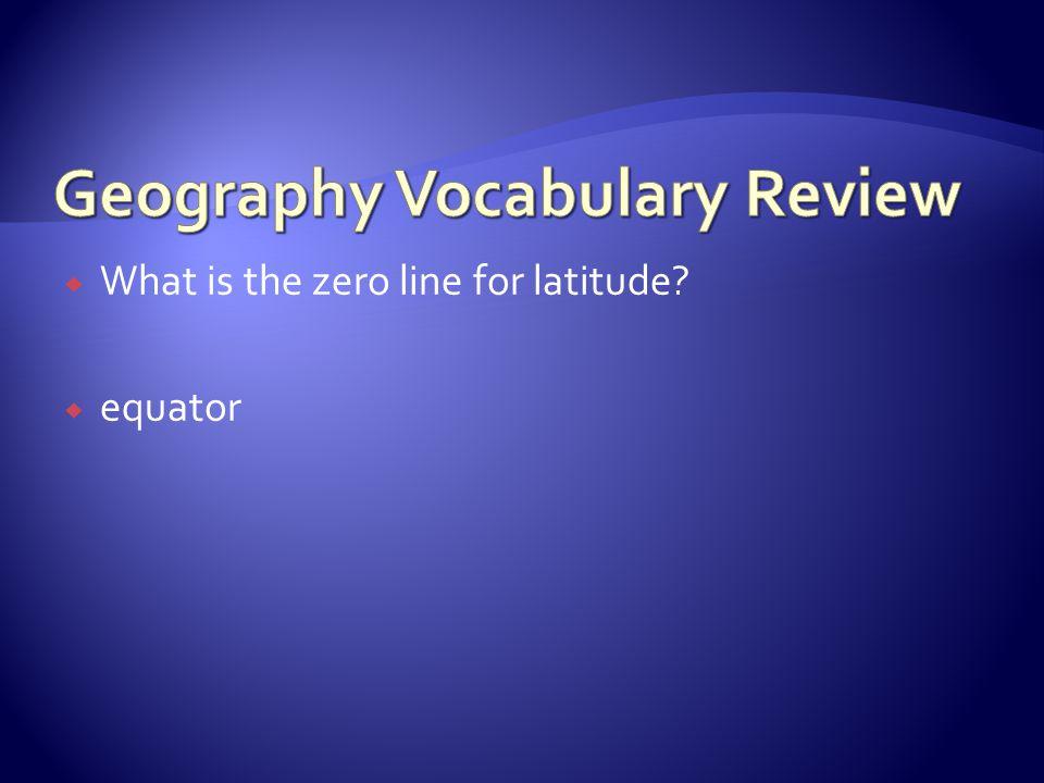  What is the zero line for latitude?  equator