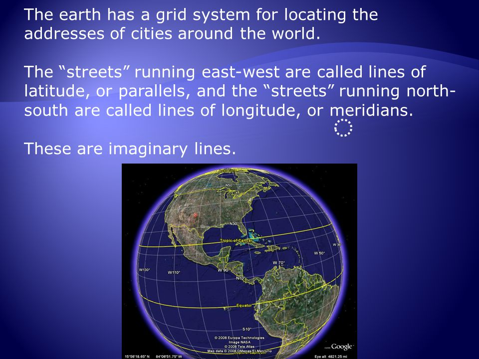 """The earth has a grid system for locating the addresses of cities around the world. The """"streets"""" running east-west are called lines of latitude, or pa"""