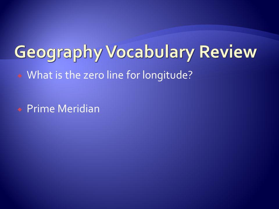  What is the zero line for longitude?  Prime Meridian