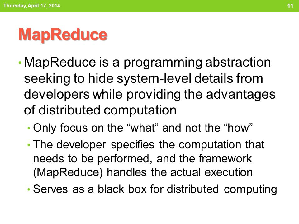 MapReduce MapReduce is a programming abstraction seeking to hide system-level details from developers while providing the advantages of distributed computation Only focus on the what and not the how The developer specifies the computation that needs to be performed, and the framework (MapReduce) handles the actual execution Serves as a black box for distributed computing Thursday, April 17, 2014 11