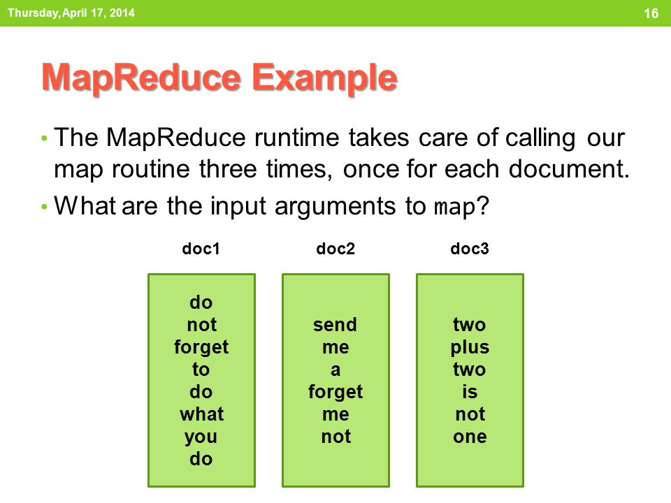 MapReduce Example The MapReduce runtime takes care of calling our map routine three times, once for each document. What are the input arguments to map