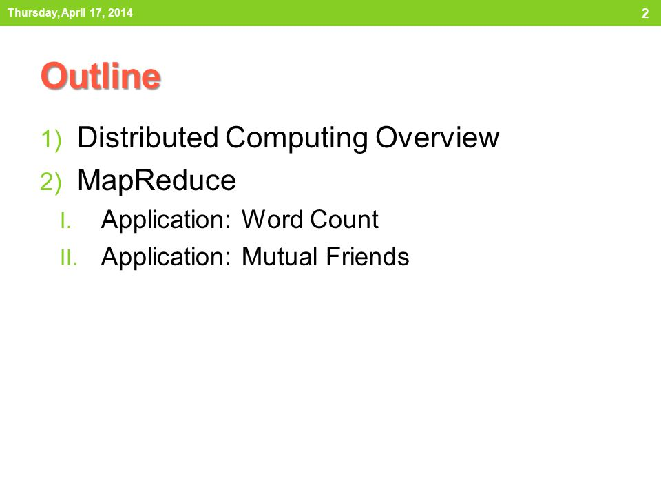 Outline 1) Distributed Computing Overview 2) MapReduce I. Application: Word Count II. Application: Mutual Friends Thursday, April 17, 2014 2