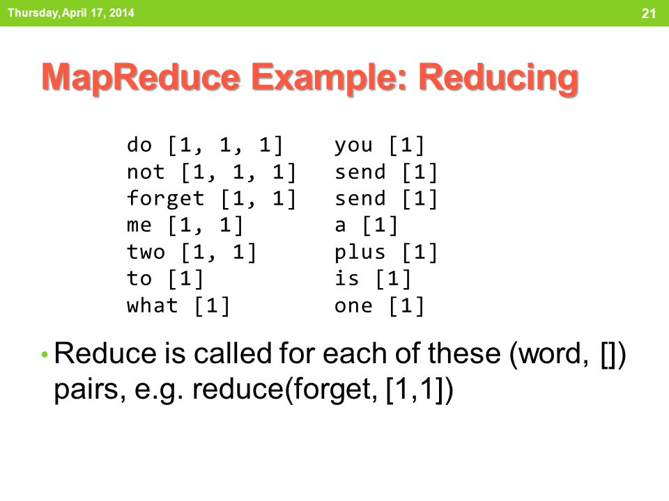 Reduce is called for each of these (word, []) pairs, e.g. reduce(forget, [1,1]) MapReduce Example: Reducing Thursday, April 17, 2014 21 do [1, 1, 1] n