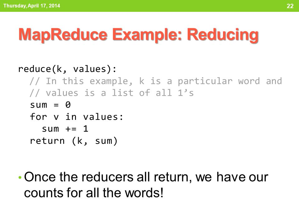 Once the reducers all return, we have our counts for all the words! MapReduce Example: Reducing Thursday, April 17, 2014 22 reduce(k, values): // In t