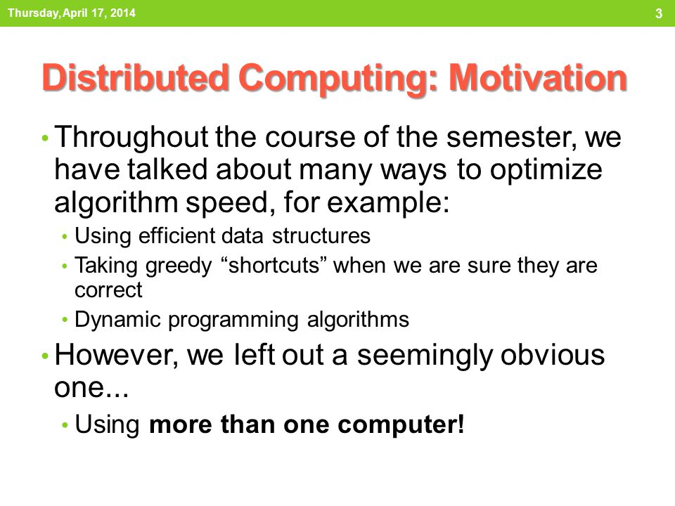 Distributed Computing: Motivation Throughout the course of the semester, we have talked about many ways to optimize algorithm speed, for example: Using efficient data structures Taking greedy shortcuts when we are sure they are correct Dynamic programming algorithms However, we left out a seemingly obvious one...