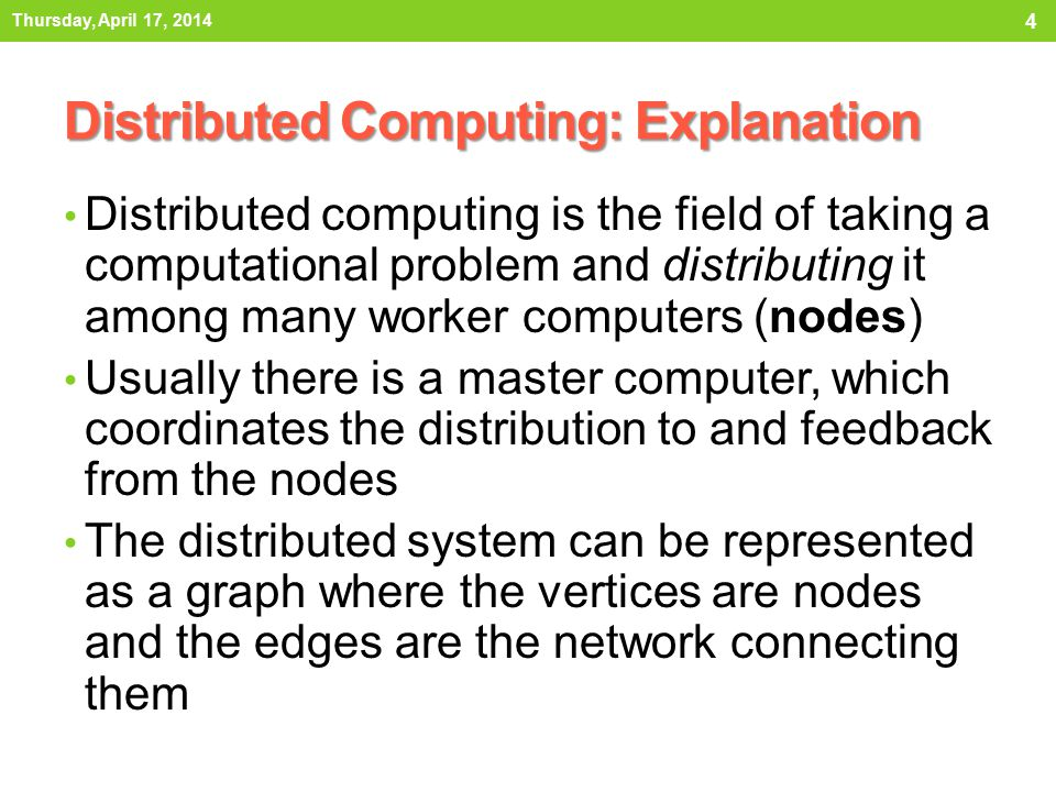 Distributed Computing: Explanation Distributed computing is the field of taking a computational problem and distributing it among many worker computers (nodes) Usually there is a master computer, which coordinates the distribution to and feedback from the nodes The distributed system can be represented as a graph where the vertices are nodes and the edges are the network connecting them Thursday, April 17, 2014 4