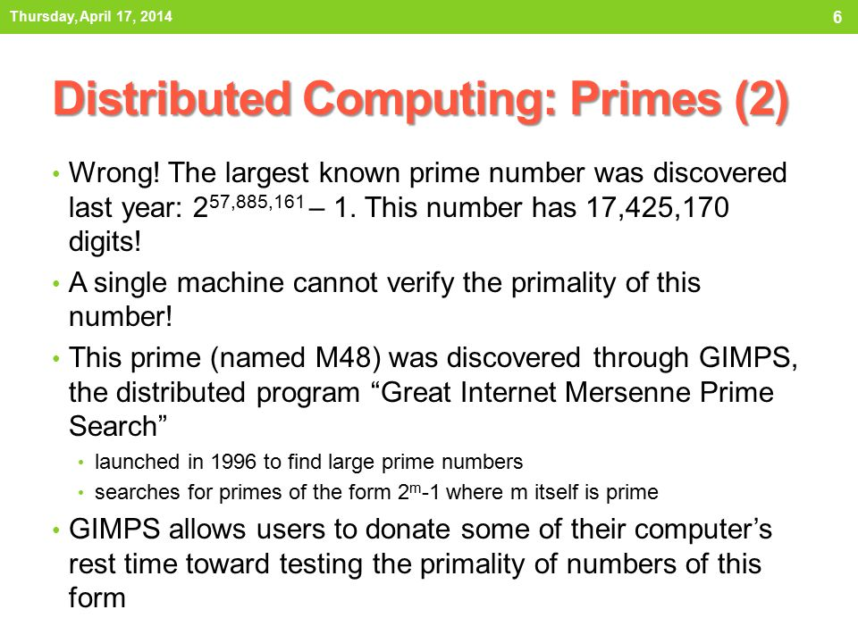 Distributed Computing: Primes (2) Wrong! The largest known prime number was discovered last year: 2 57,885,161 – 1. This number has 17,425,170 digits!