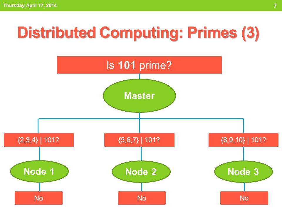 Distributed Computing: Primes (3) Thursday, April 17, 2014 7 Is 101 prime? Node 3Node 2 Node 1 Master {5,6,7} | 101?{8,9,10} | 101?{2,3,4} | 101? No