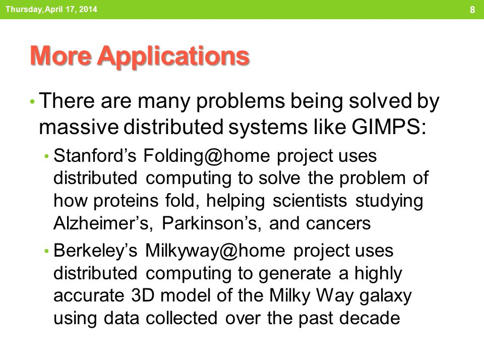 More Applications There are many problems being solved by massive distributed systems like GIMPS: Stanford's Folding@home project uses distributed computing to solve the problem of how proteins fold, helping scientists studying Alzheimer's, Parkinson's, and cancers Berkeley's Milkyway@home project uses distributed computing to generate a highly accurate 3D model of the Milky Way galaxy using data collected over the past decade Thursday, April 17, 2014 8