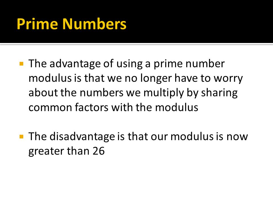  The advantage of using a prime number modulus is that we no longer have to worry about the numbers we multiply by sharing common factors with the mo