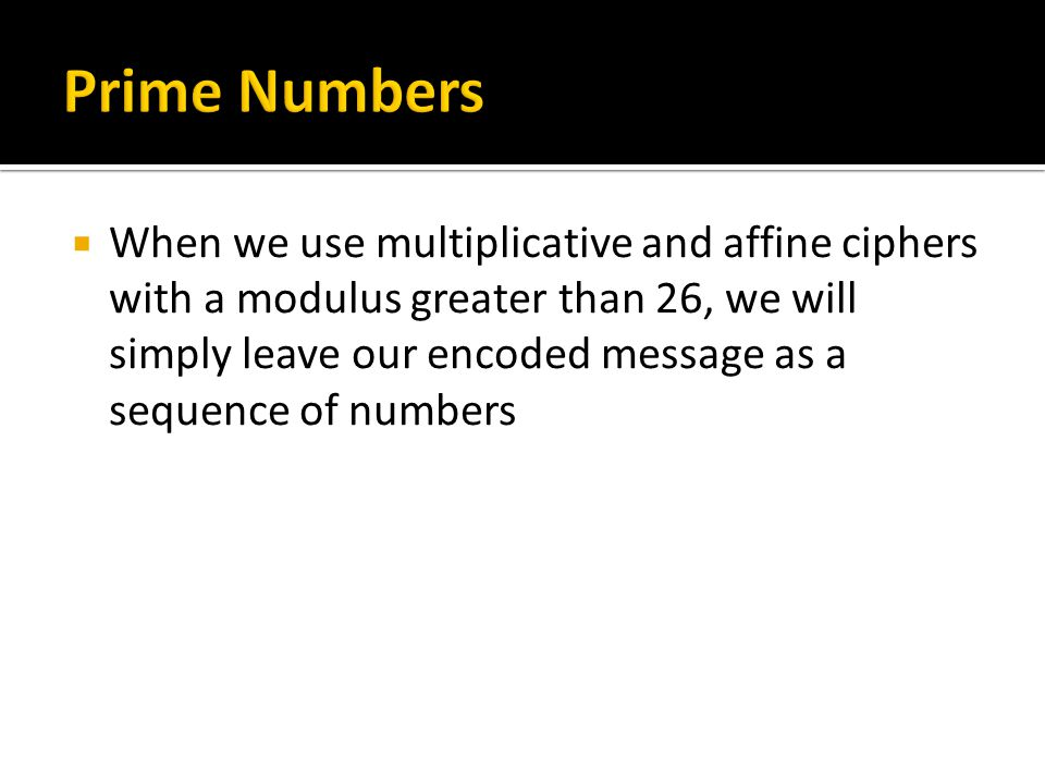  When we use multiplicative and affine ciphers with a modulus greater than 26, we will simply leave our encoded message as a sequence of numbers