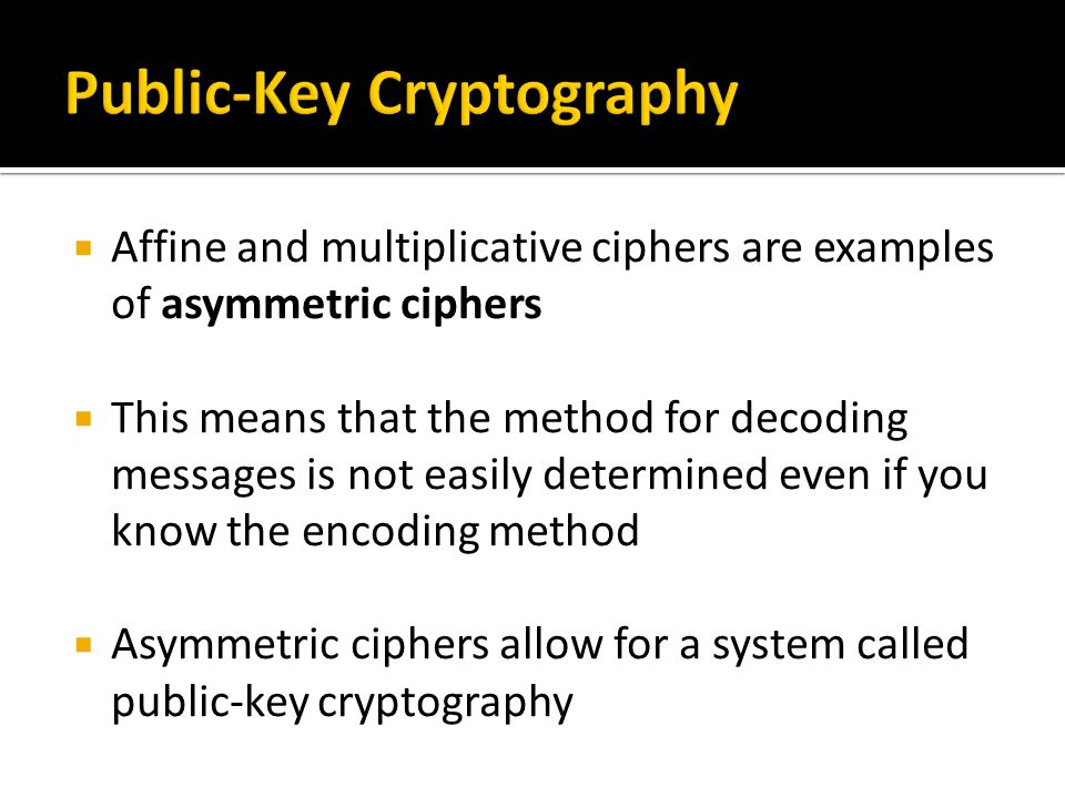  Affine and multiplicative ciphers are examples of asymmetric ciphers  This means that the method for decoding messages is not easily determined eve
