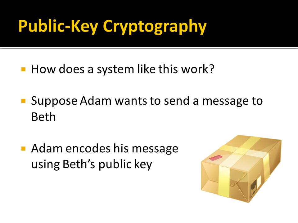  How does a system like this work?  Suppose Adam wants to send a message to Beth  Adam encodes his message using Beth's public key