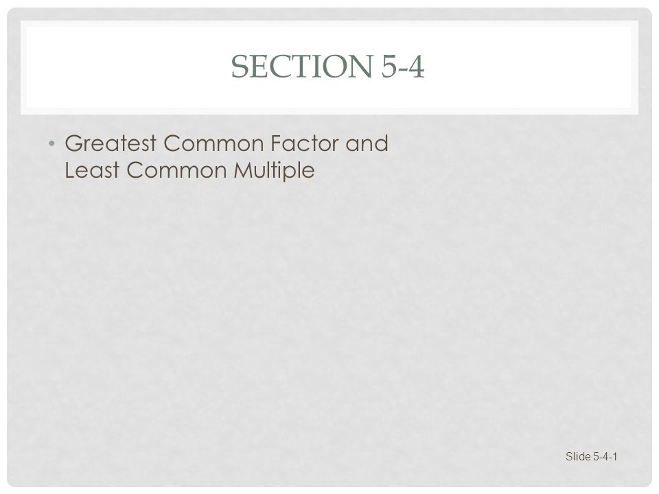 SECTION 5-4 Greatest Common Factor and Least Common Multiple Slide 5-4-1