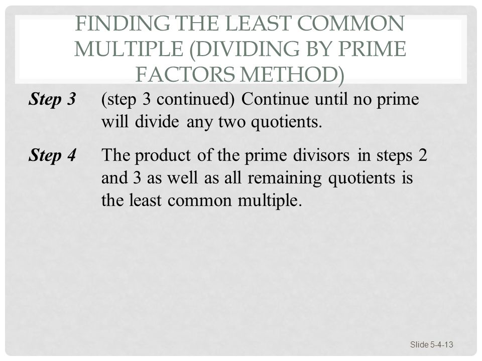 FINDING THE LEAST COMMON MULTIPLE (DIVIDING BY PRIME FACTORS METHOD) Slide 5-4-13 Step 3(step 3 continued) Continue until no prime will divide any two