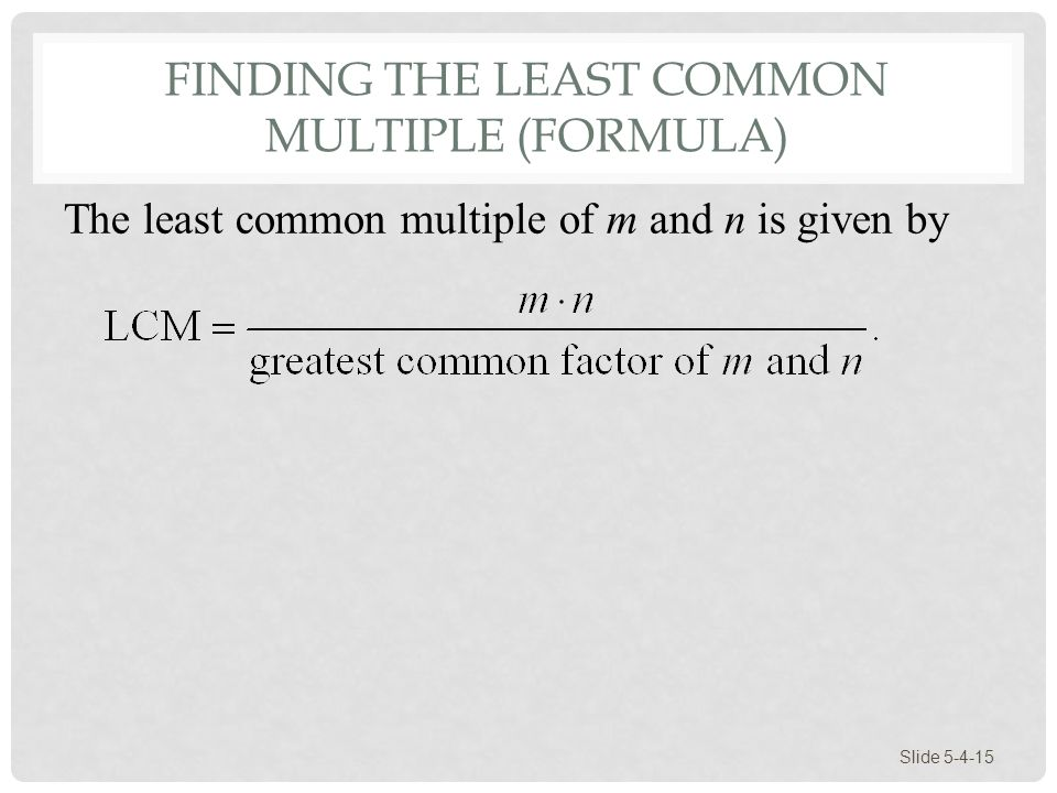 FINDING THE LEAST COMMON MULTIPLE (FORMULA) Slide 5-4-15 The least common multiple of m and n is given by