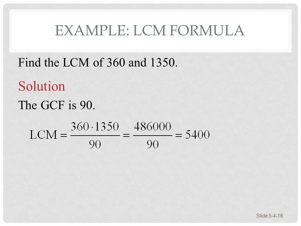 EXAMPLE: LCM FORMULA Slide 5-4-16 Find the LCM of 360 and 1350. Solution The GCF is 90.