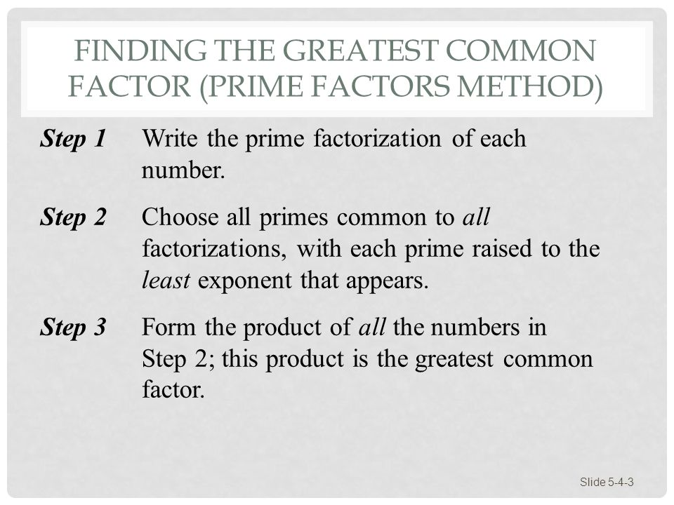 FINDING THE GREATEST COMMON FACTOR (PRIME FACTORS METHOD) Slide 5-4-3 Step 1Write the prime factorization of each number. Step 2 Choose all primes com