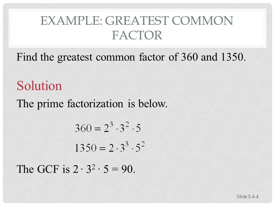 EXAMPLE: GREATEST COMMON FACTOR Slide 5-4-4 Find the greatest common factor of 360 and 1350. Solution The prime factorization is below. The GCF is 2 ·
