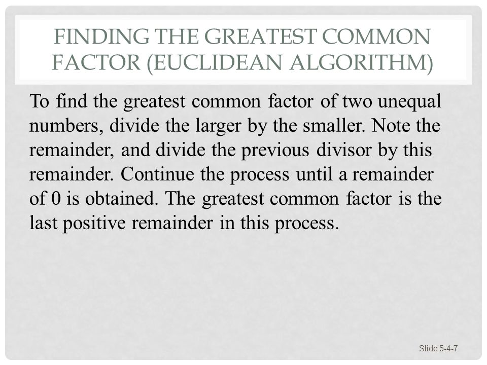 FINDING THE GREATEST COMMON FACTOR (EUCLIDEAN ALGORITHM) Slide 5-4-7 To find the greatest common factor of two unequal numbers, divide the larger by t
