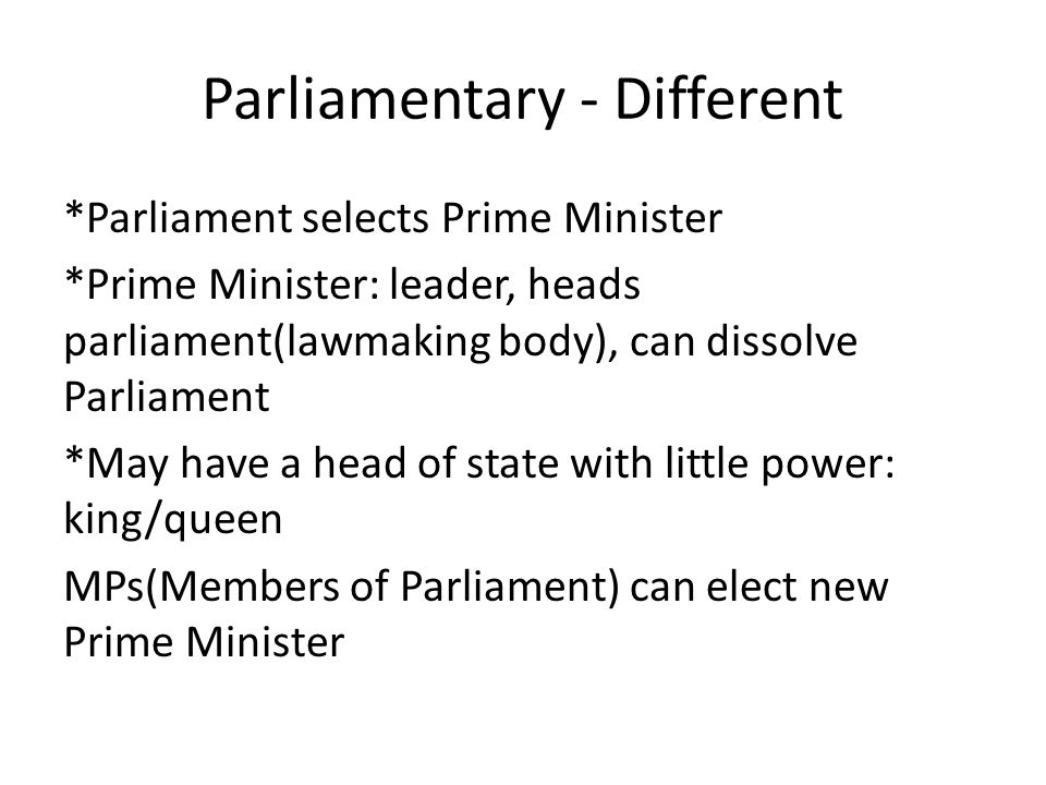 Parliamentary - Different *Parliament selects Prime Minister *Prime Minister: leader, heads parliament(lawmaking body), can dissolve Parliament *May h