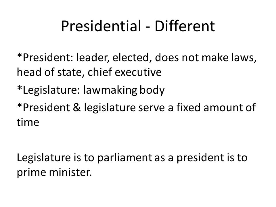 Presidential - Different *President: leader, elected, does not make laws, head of state, chief executive *Legislature: lawmaking body *President & leg