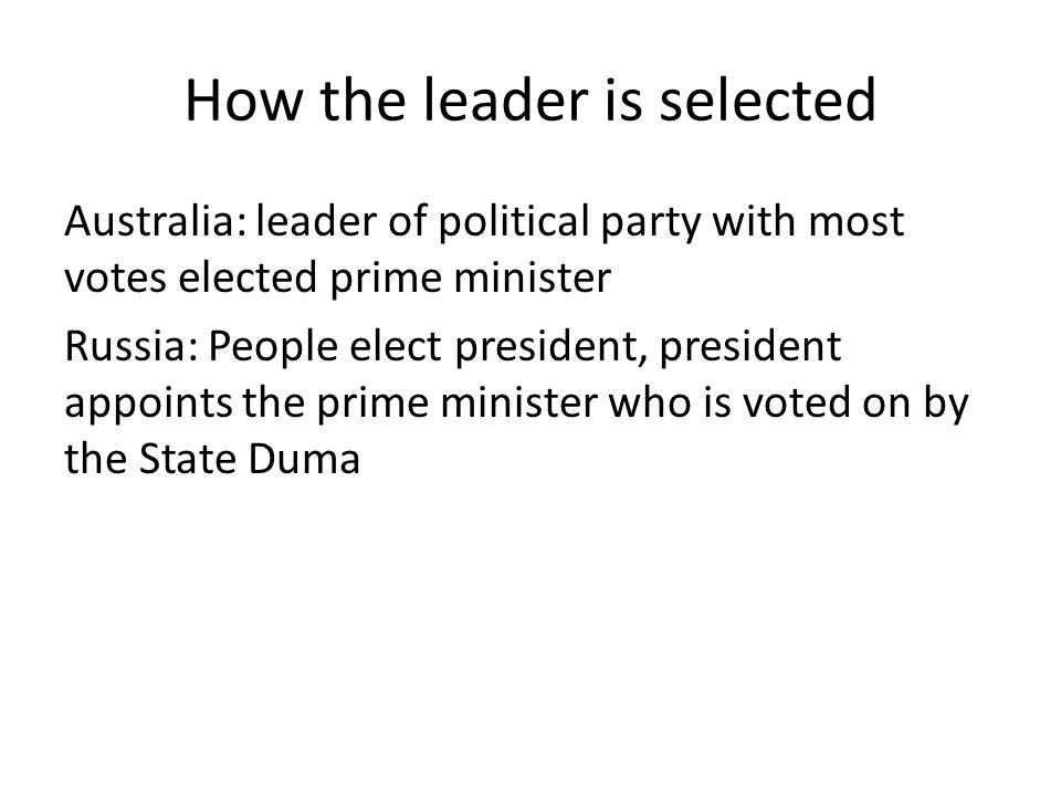 How the leader is selected Australia: leader of political party with most votes elected prime minister Russia: People elect president, president appoi