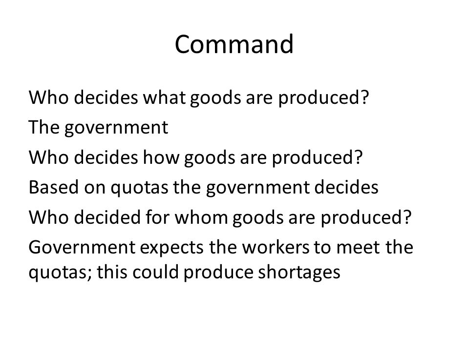 Command Who decides what goods are produced? The government Who decides how goods are produced? Based on quotas the government decides Who decided for