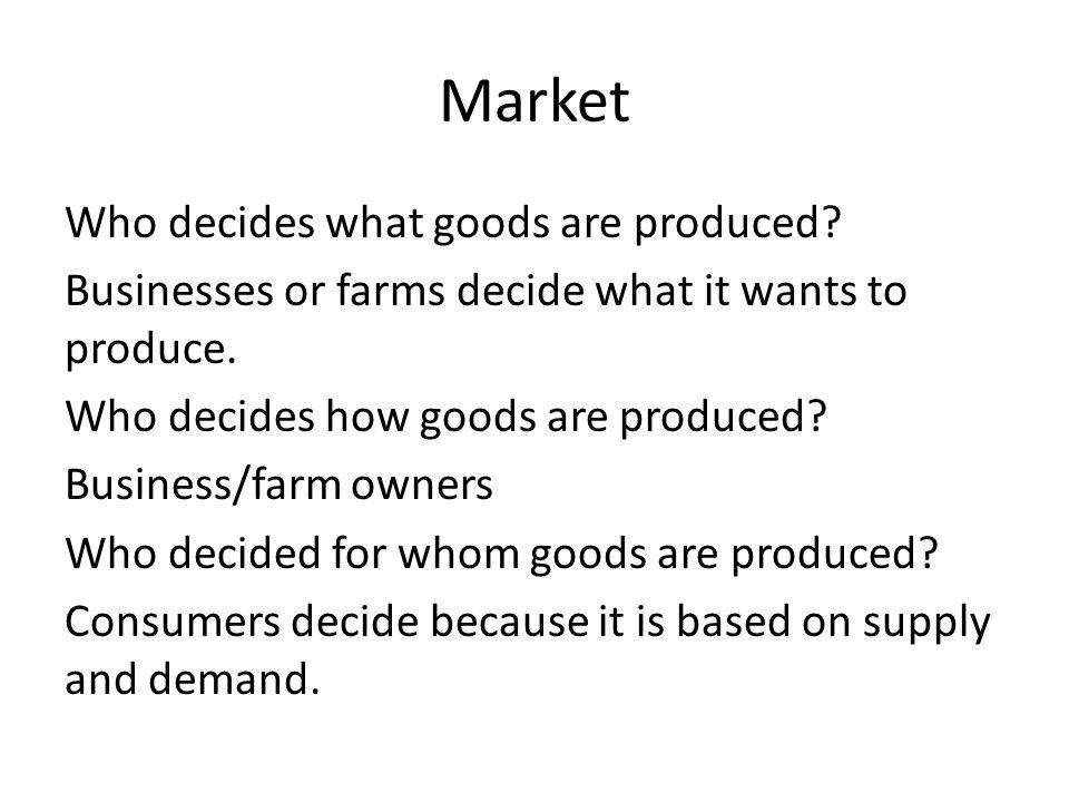 Market Who decides what goods are produced? Businesses or farms decide what it wants to produce. Who decides how goods are produced? Business/farm own