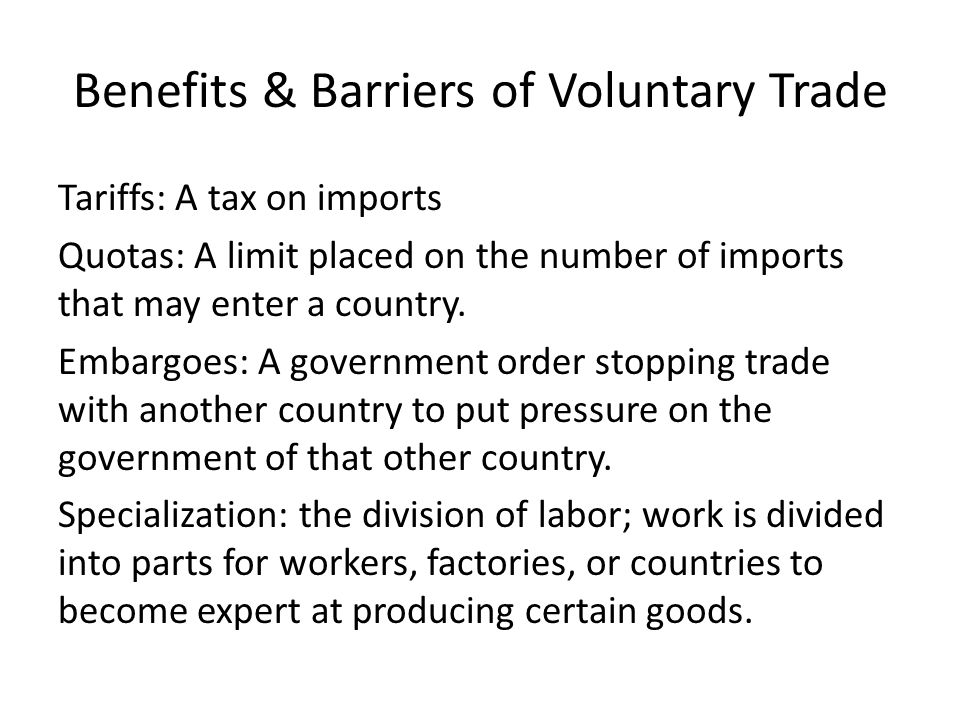 Benefits & Barriers of Voluntary Trade Tariffs: A tax on imports Quotas: A limit placed on the number of imports that may enter a country. Embargoes: