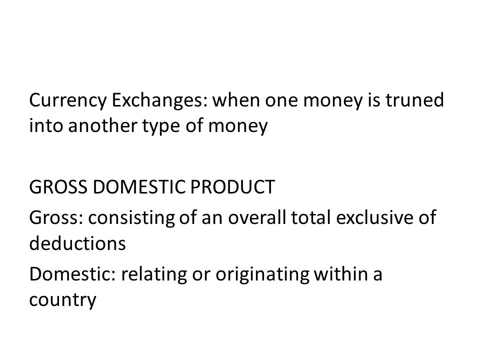 Currency Exchanges: when one money is truned into another type of money GROSS DOMESTIC PRODUCT Gross: consisting of an overall total exclusive of dedu