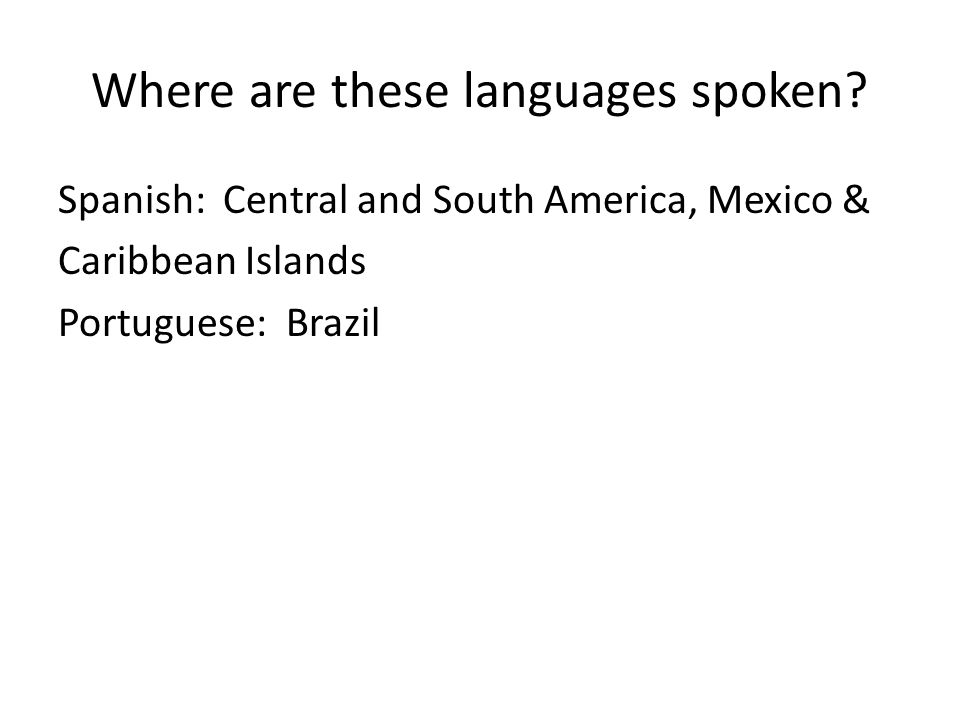 Where are these languages spoken? Spanish: Central and South America, Mexico & Caribbean Islands Portuguese: Brazil