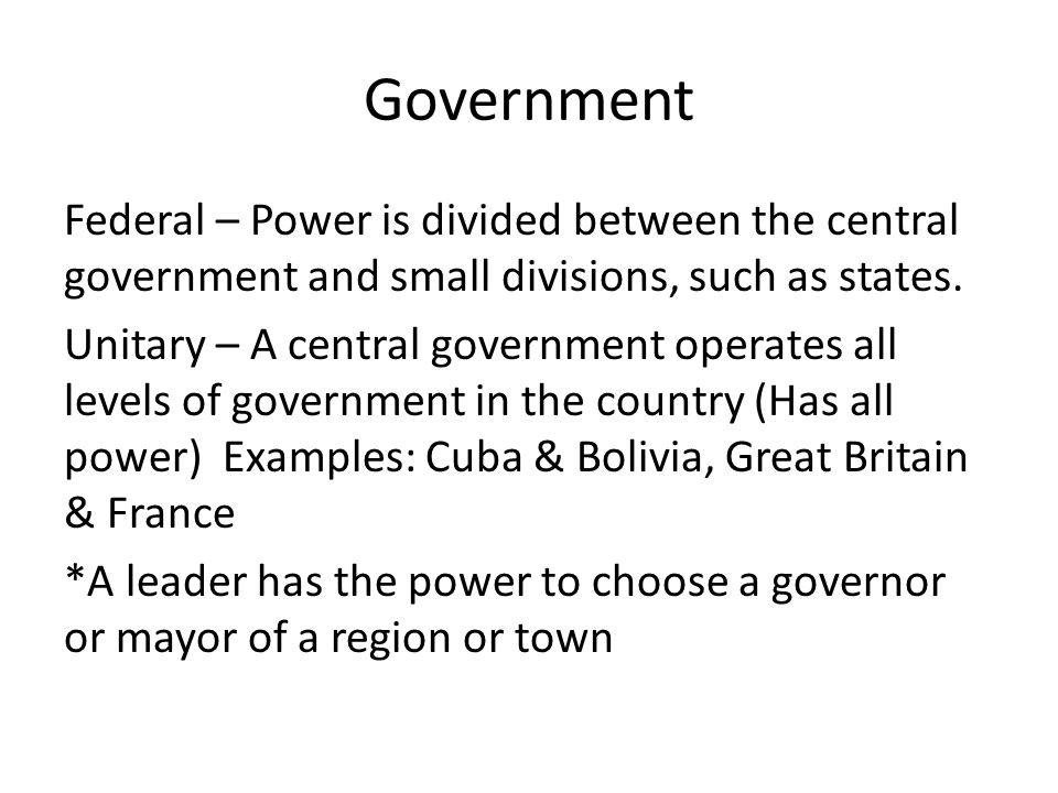 Government Federal – Power is divided between the central government and small divisions, such as states. Unitary – A central government operates all