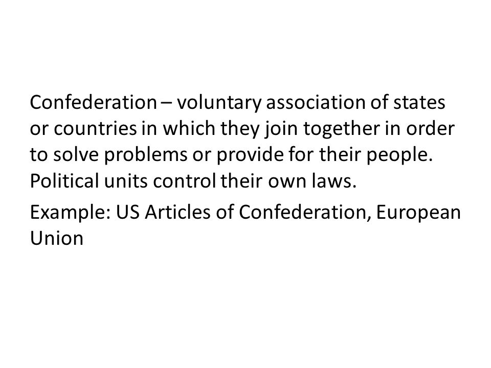 Confederation – voluntary association of states or countries in which they join together in order to solve problems or provide for their people. Polit