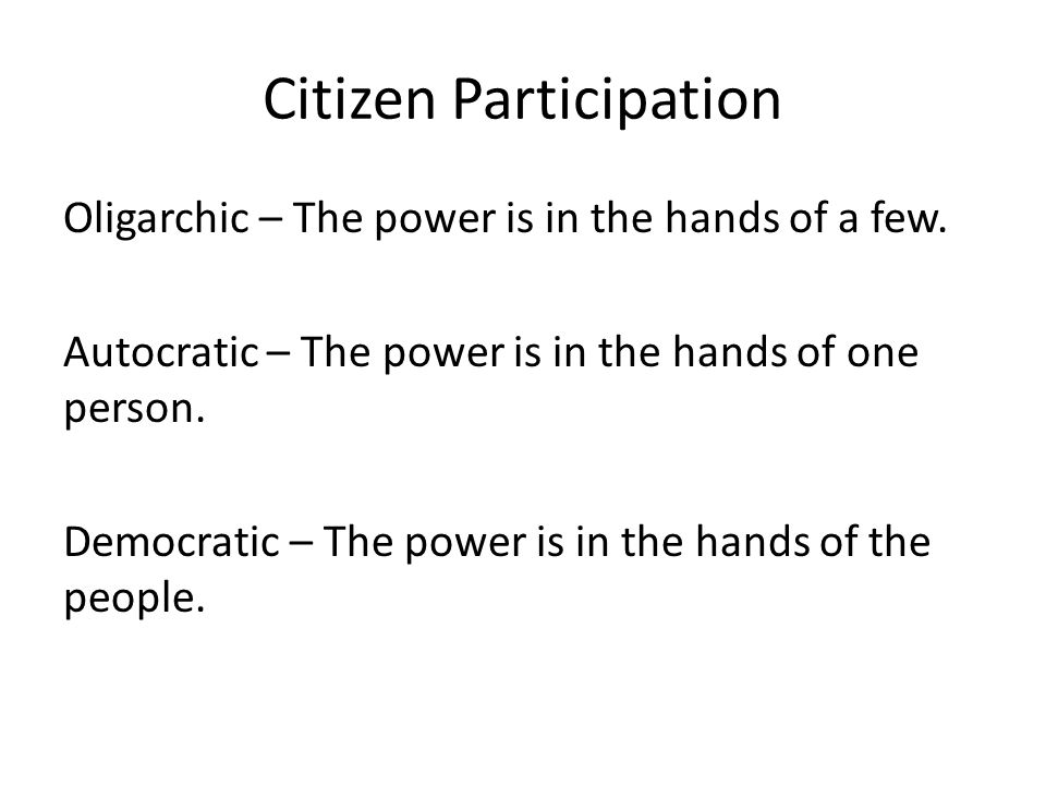 Citizen Participation Oligarchic – The power is in the hands of a few. Autocratic – The power is in the hands of one person. Democratic – The power is