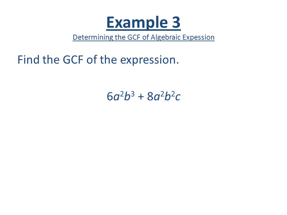 Example 3 Determining the GCF of Algebraic Expession Find the GCF of the expression. 6a 2 b 3 + 8a 2 b 2 c