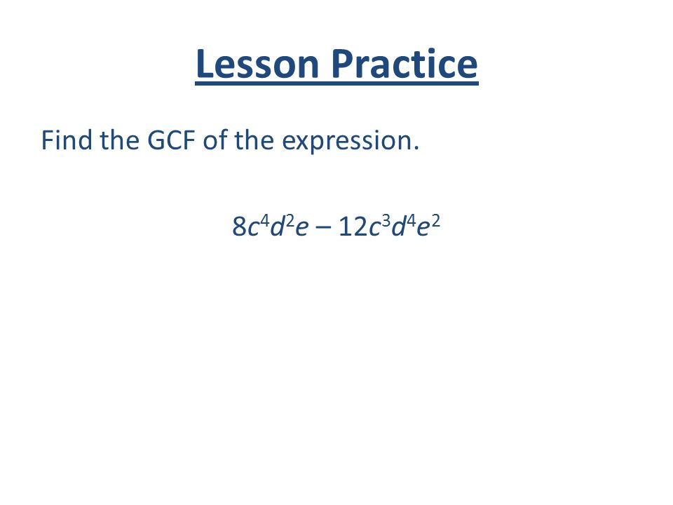 Lesson Practice Find the GCF of the expression. 8c 4 d 2 e – 12c 3 d 4 e 2