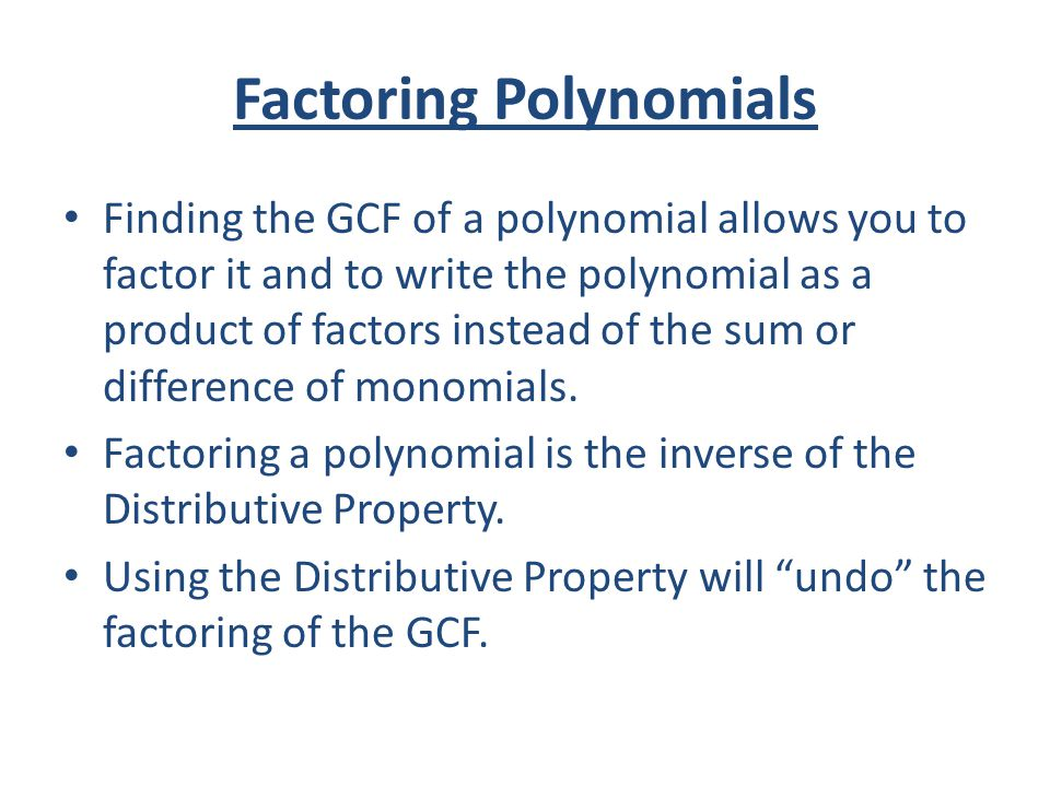 Factoring Polynomials Finding the GCF of a polynomial allows you to factor it and to write the polynomial as a product of factors instead of the sum o