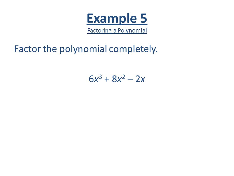 Example 5 Factoring a Polynomial Factor the polynomial completely. 6x 3 + 8x 2 – 2x