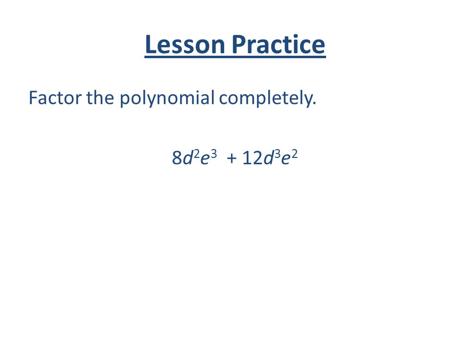 Lesson Practice Factor the polynomial completely. 8d 2 e 3 + 12d 3 e 2