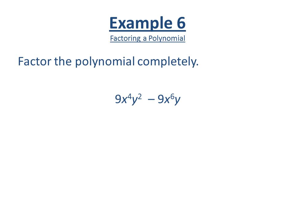 Example 6 Factoring a Polynomial Factor the polynomial completely. 9x 4 y 2 – 9x 6 y
