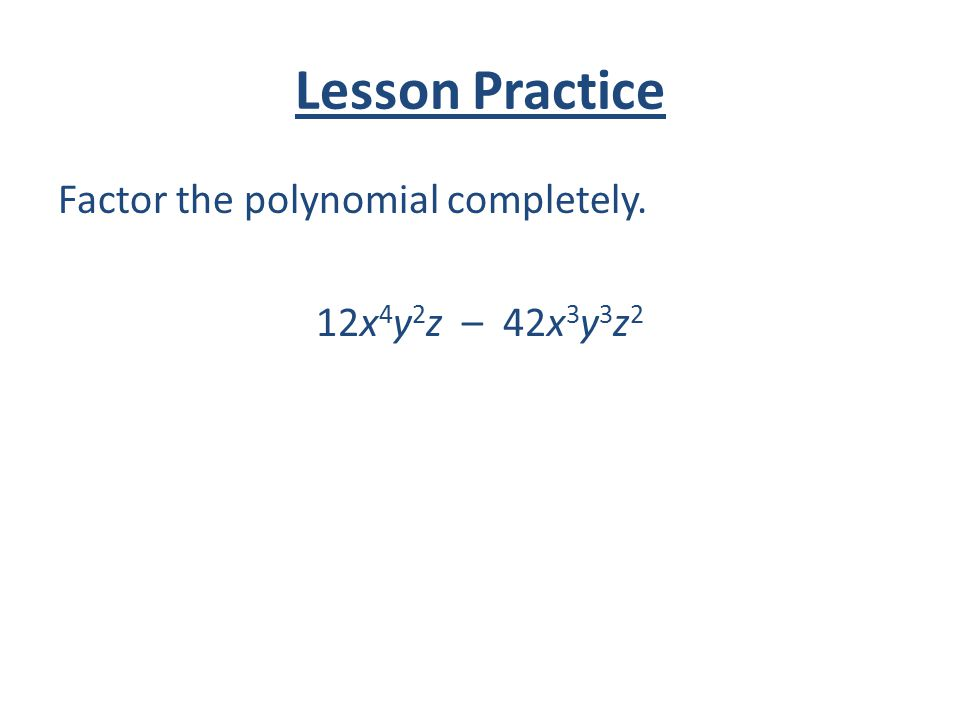Lesson Practice Factor the polynomial completely. 12x 4 y 2 z – 42x 3 y 3 z 2