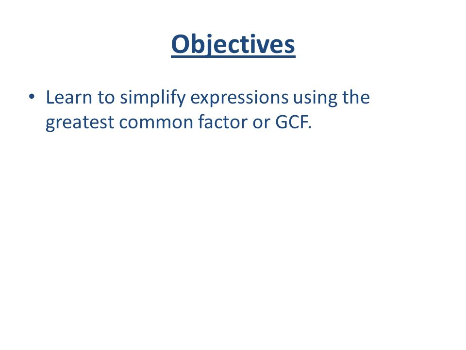 Objectives Learn to simplify expressions using the greatest common factor or GCF.