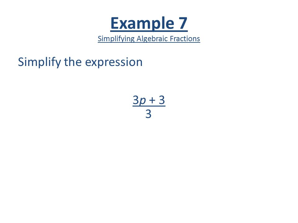 Example 7 Simplifying Algebraic Fractions Simplify the expression 3p + 3 3