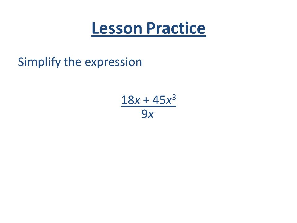Lesson Practice Simplify the expression 18x + 45x 3 9x9x