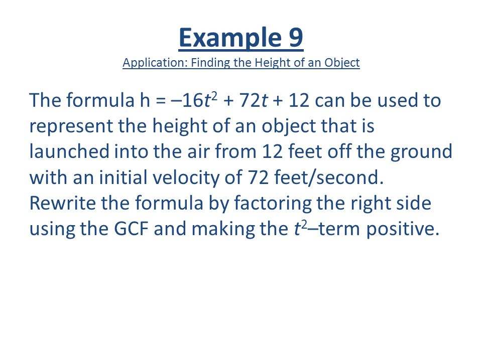 Example 9 Application: Finding the Height of an Object The formula h = –16t 2 + 72t + 12 can be used to represent the height of an object that is laun
