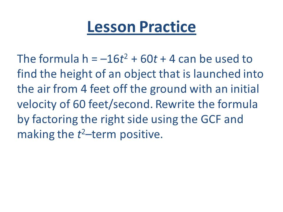 Lesson Practice The formula h = –16t 2 + 60t + 4 can be used to find the height of an object that is launched into the air from 4 feet off the ground