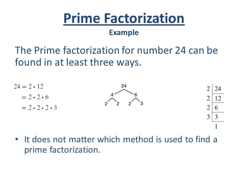 Prime Factorization Example The Prime factorization for number 24 can be found in at least three ways. It does not matter which method is used to find