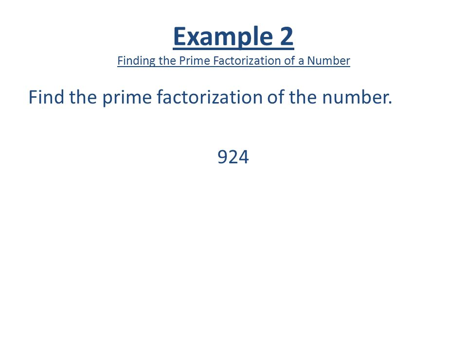 Example 2 Finding the Prime Factorization of a Number Find the prime factorization of the number. 924